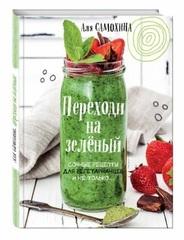 Переходи на зеленый. Сочные рецепты для вегетарианцев и не только. А.Самохина