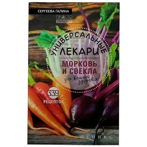«Универсальные лекари. Морковь и свекла для вашего здоровья» Сергеева Г. К.